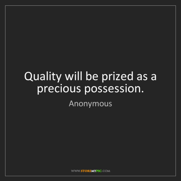 Anonymous: Quality will be prized as a precious possession.