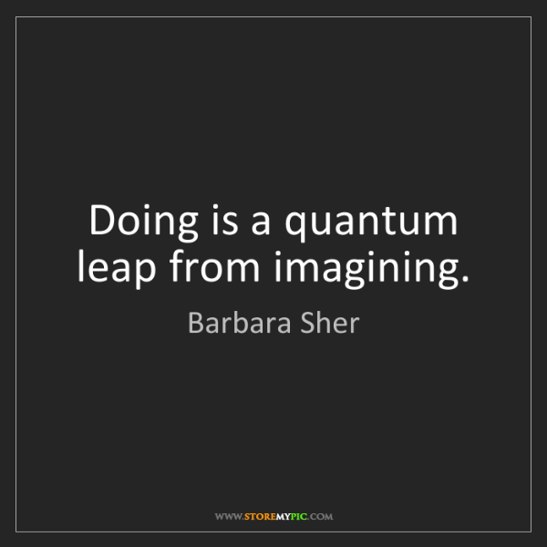 Barbara Sher: Doing is a quantum leap from imagining.