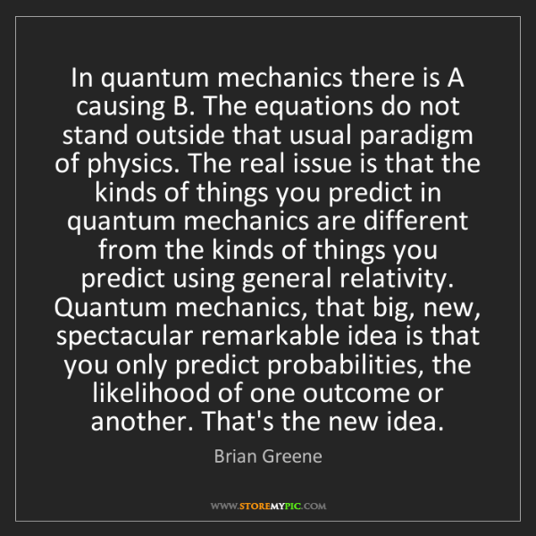 Brian Greene: In quantum mechanics there is A causing B. The equations...
