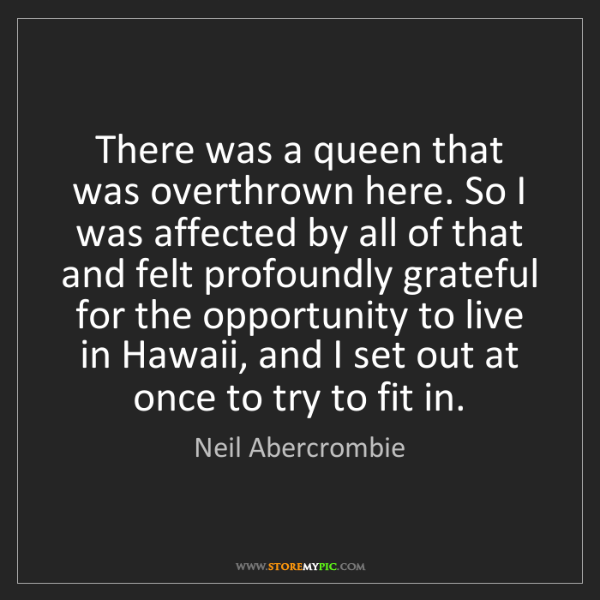 Neil Abercrombie: There was a queen that was overthrown here. So I was...