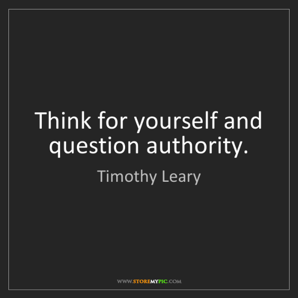 Timothy Leary: Think for yourself and question authority.