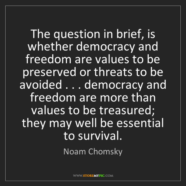 Noam Chomsky: The question in brief, is whether democracy and freedom...