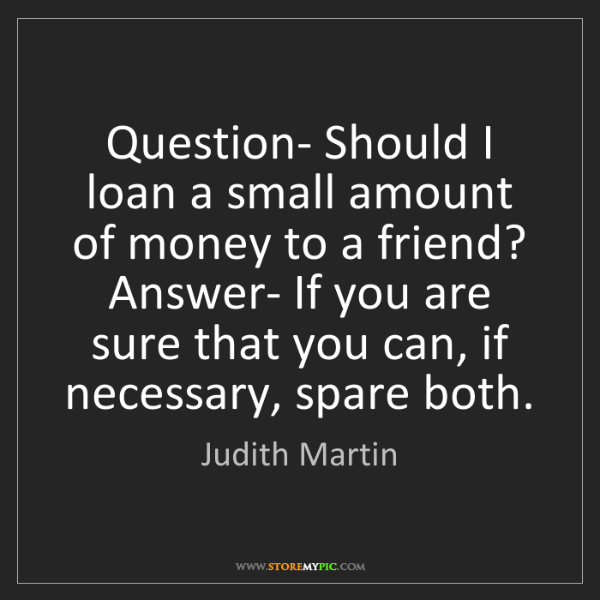 Judith Martin: Question- Should I loan a small amount of money to a...
