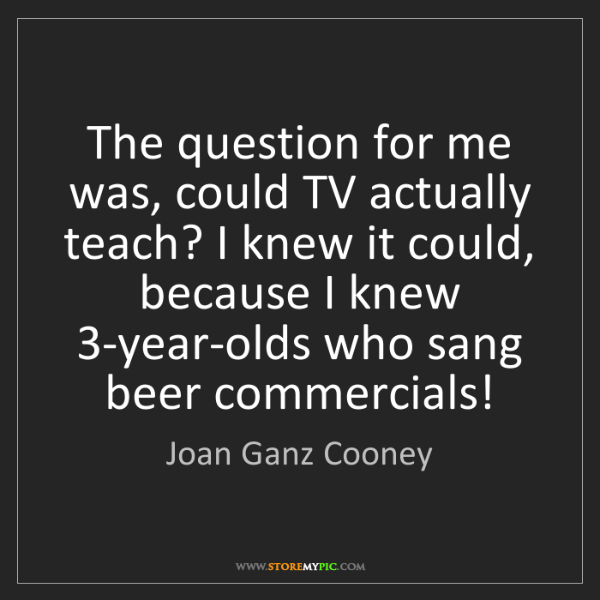 Joan Ganz Cooney: The question for me was, could TV actually teach? I knew...