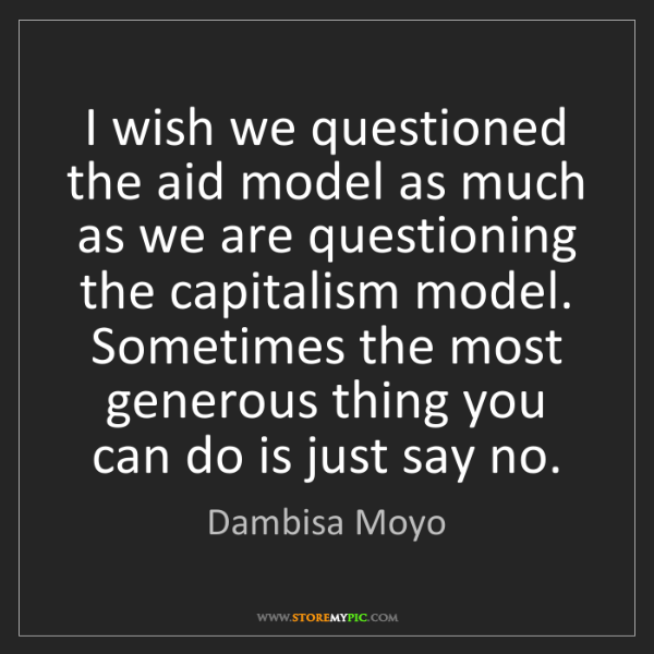 Dambisa Moyo: I wish we questioned the aid model as much as we are...