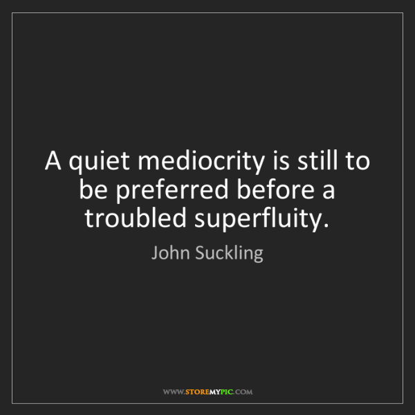 John Suckling: A quiet mediocrity is still to be preferred before a...