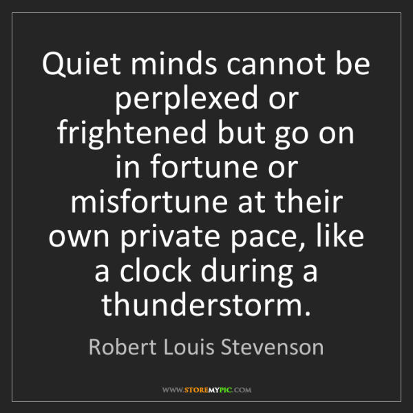 Robert Louis Stevenson: Quiet minds cannot be perplexed or frightened but go...
