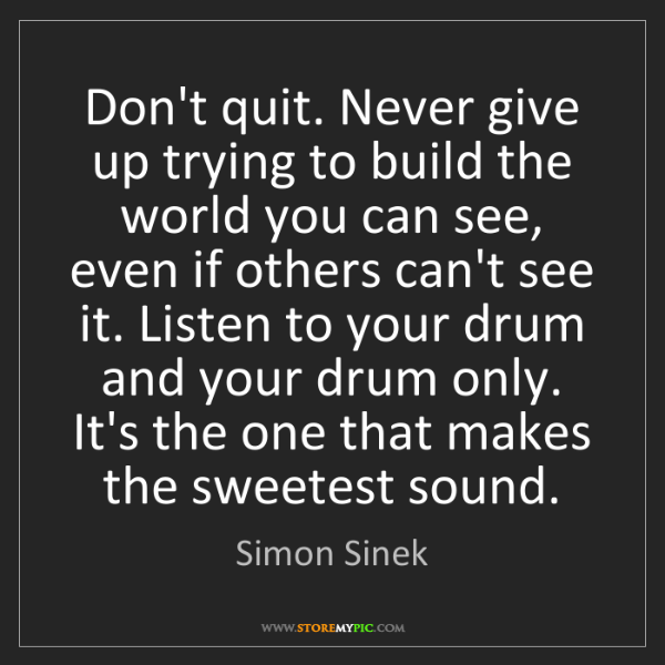 Simon Sinek: Don't quit. Never give up trying to build the world you...