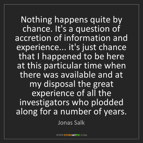 Jonas Salk: Nothing happens quite by chance. It's a question of accretion...