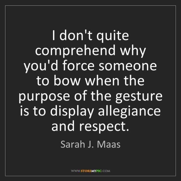 Sarah J. Maas: I don't quite comprehend why you'd force someone to bow...