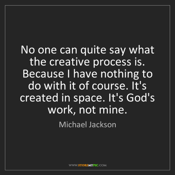 Michael Jackson: No one can quite say what the creative process is. Because...