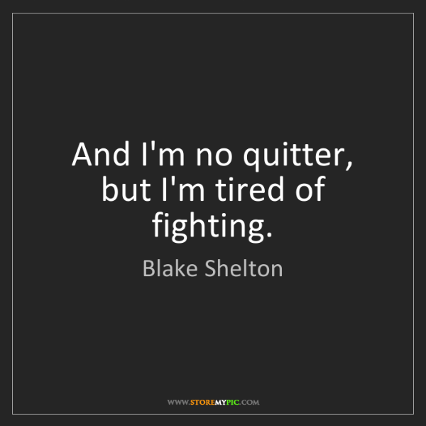 Blake Shelton: And I'm no quitter, but I'm tired of fighting.