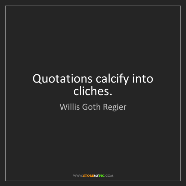 Willis Goth Regier: Quotations calcify into cliches.