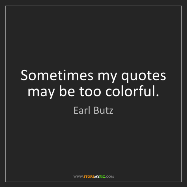 Earl Butz: Sometimes my quotes may be too colorful.