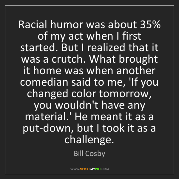 Bill Cosby: Racial humor was about 35% of my act when I first started....