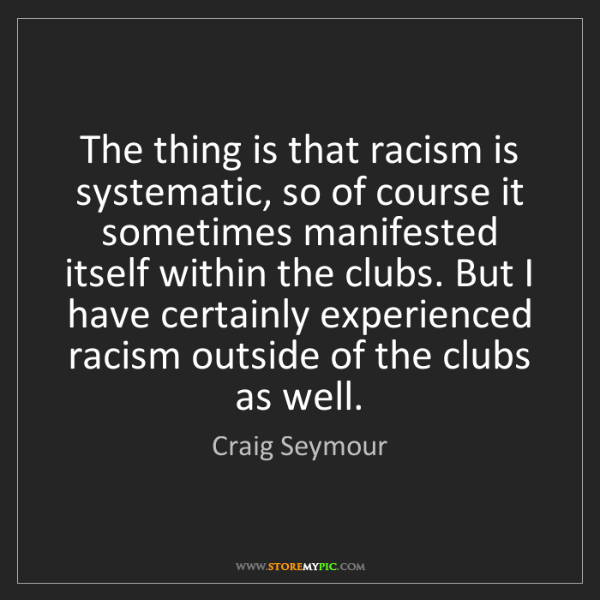 Craig Seymour: The thing is that racism is systematic, so of course...