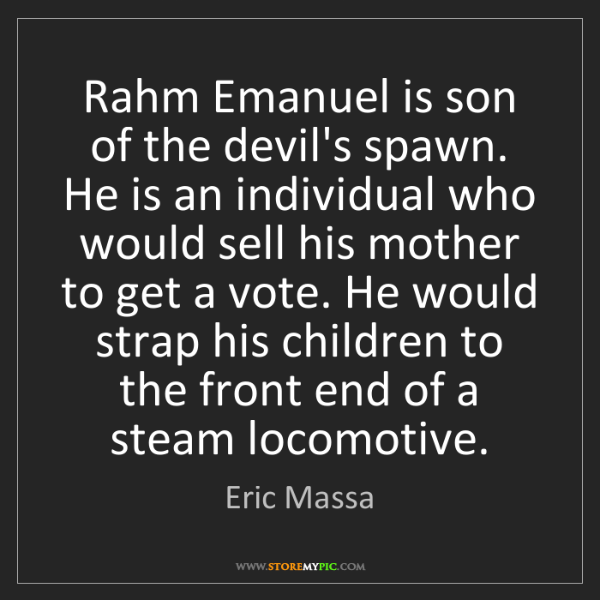 Eric Massa: Rahm Emanuel is son of the devil's spawn. He is an individual...