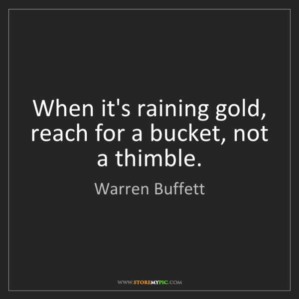 Warren Buffett: When it's raining gold, reach for a bucket, not a thimble.