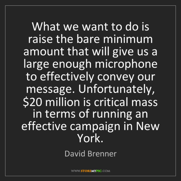 David Brenner: What we want to do is raise the bare minimum amount that...