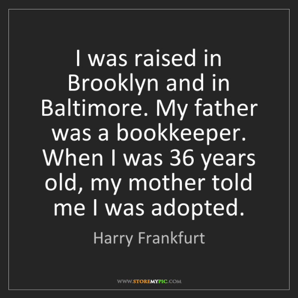 Harry Frankfurt: I was raised in Brooklyn and in Baltimore. My father...
