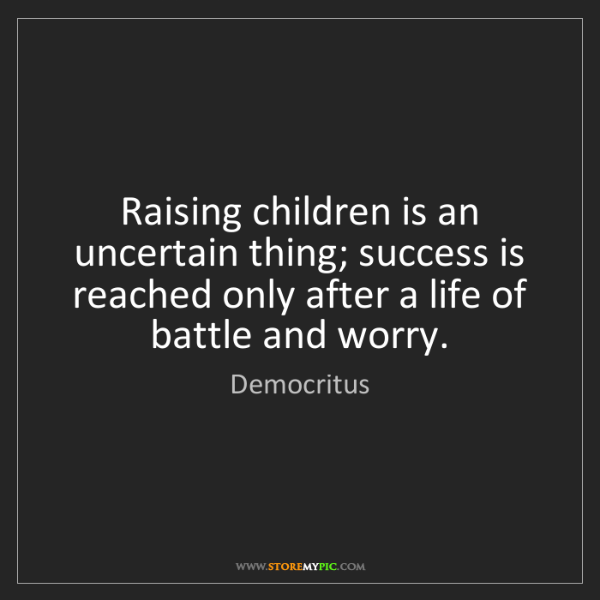 Democritus: Raising children is an uncertain thing; success is reached...