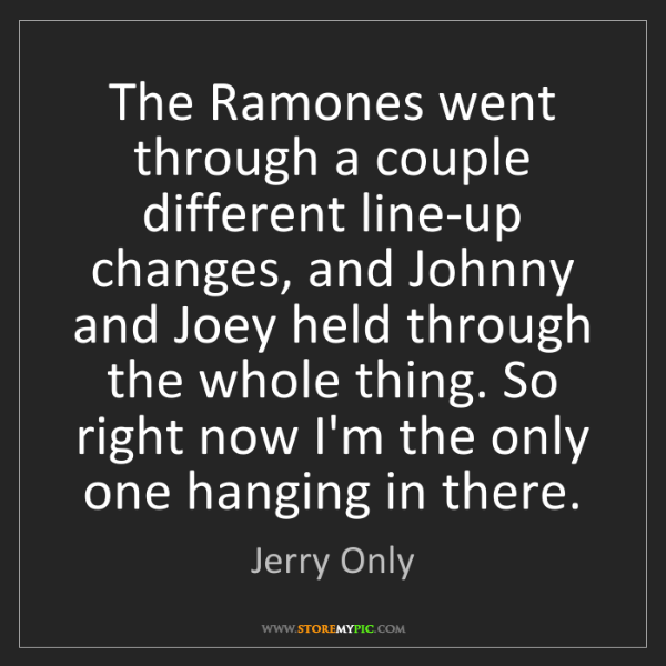 Jerry Only: The Ramones went through a couple different line-up changes,...