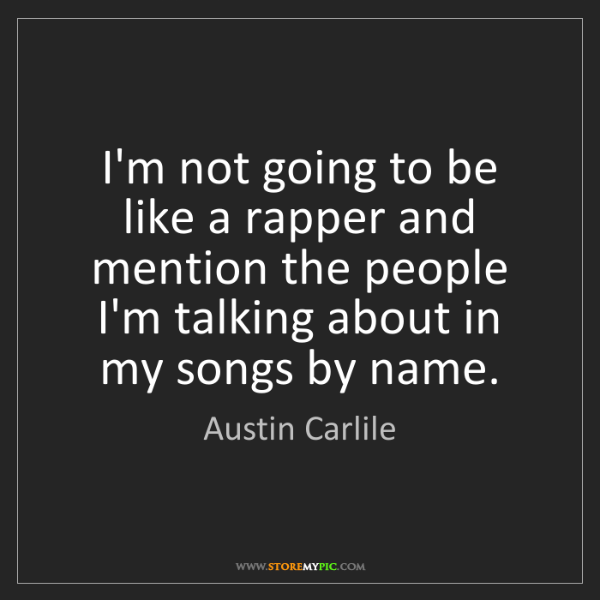 Austin Carlile: I'm not going to be like a rapper and mention the people...