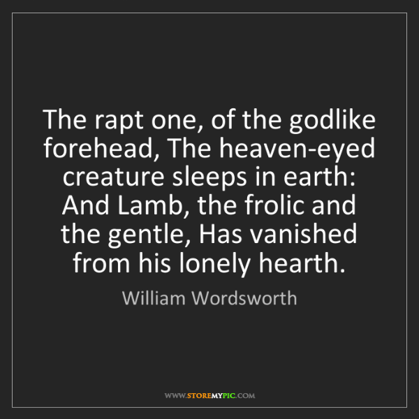 William Wordsworth: The rapt one, of the godlike forehead, The heaven-eyed...