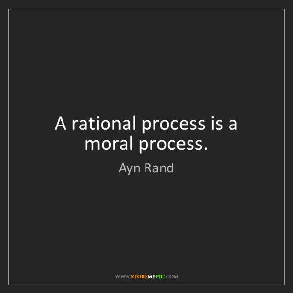 Ayn Rand: A rational process is a moral process.