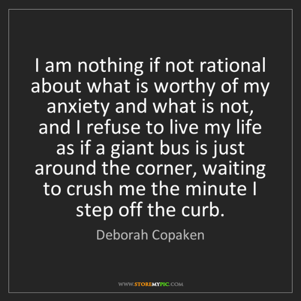 Deborah Copaken: I am nothing if not rational about what is worthy of...