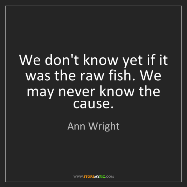 Ann Wright: We don't know yet if it was the raw fish. We may never...