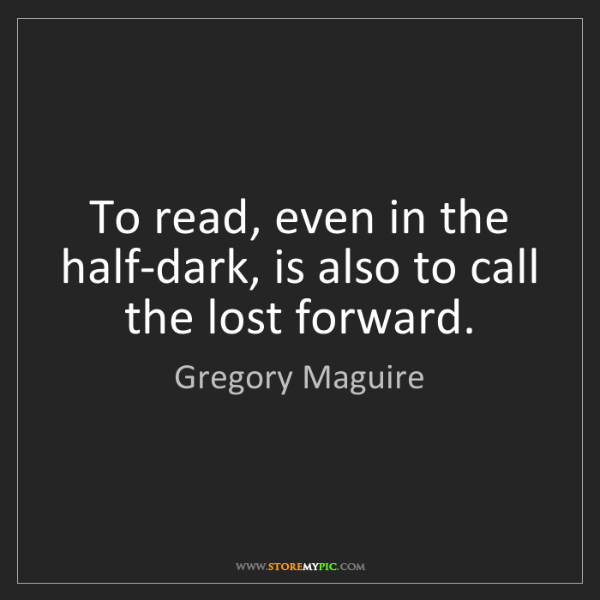 Gregory Maguire: To read, even in the half-dark, is also to call the lost...