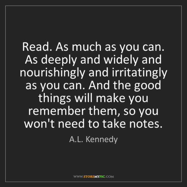 A.L. Kennedy: Read. As much as you can. As deeply and widely and nourishingly...