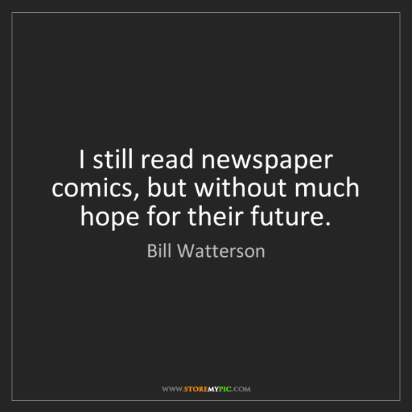 Bill Watterson: I still read newspaper comics, but without much hope...