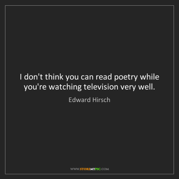 Edward Hirsch: I don't think you can read poetry while you're watching...