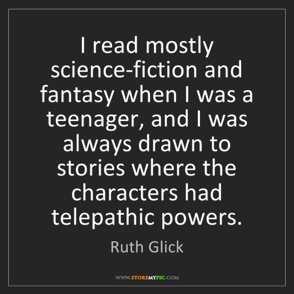 Ruth Glick: I read mostly science-fiction and fantasy when I was...