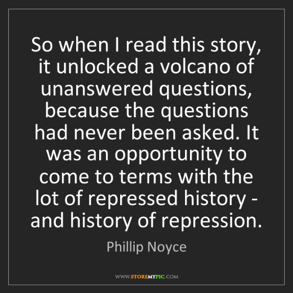 Phillip Noyce: So when I read this story, it unlocked a volcano of unanswered...