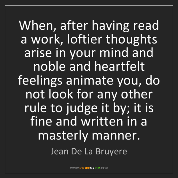 Jean De La Bruyere: When, after having read a work, loftier thoughts arise...
