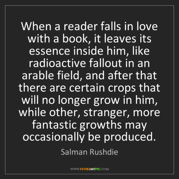 Salman Rushdie: When a reader falls in love with a book, it leaves its...