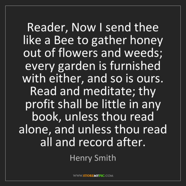 Henry Smith: Reader, Now I send thee like a Bee to gather honey out...