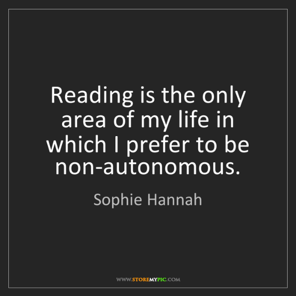 Sophie Hannah: Reading is the only area of my life in which I prefer...