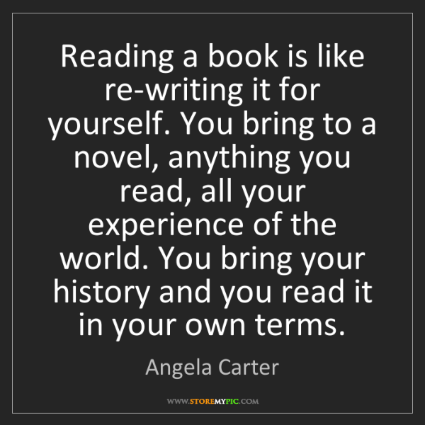 Angela Carter: Reading a book is like re-writing it for yourself. You...