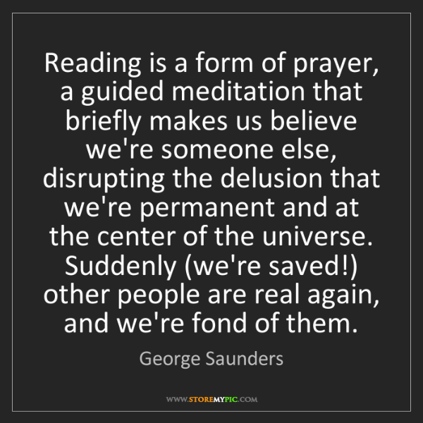 George Saunders: Reading is a form of prayer, a guided meditation that...