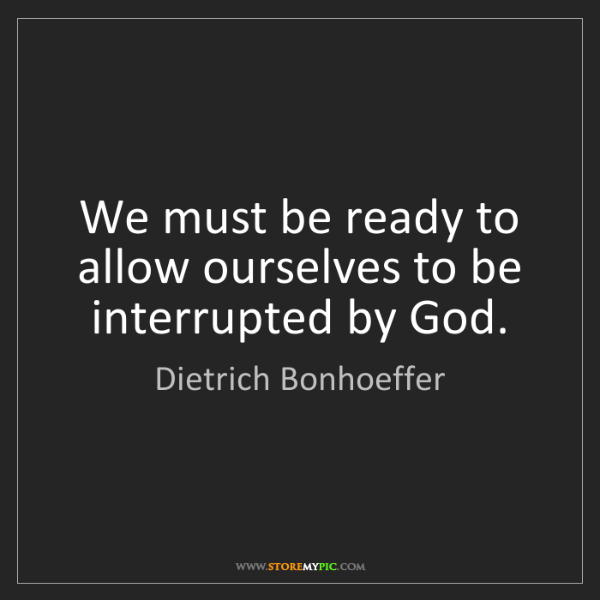Dietrich Bonhoeffer: We must be ready to allow ourselves to be interrupted...