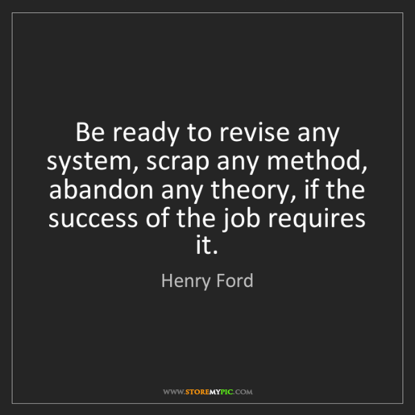 Henry Ford: Be ready to revise any system, scrap any method, abandon...