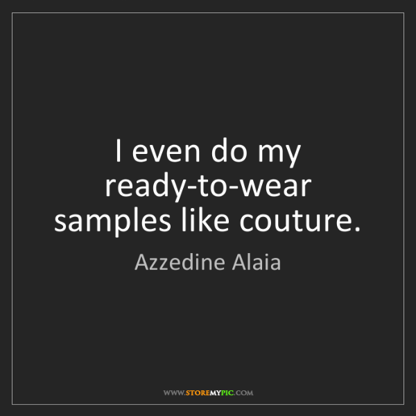 Azzedine Alaia: I even do my ready-to-wear samples like couture.