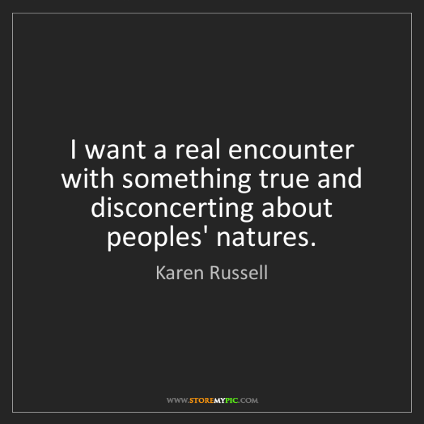 Karen Russell: I want a real encounter with something true and disconcerting...