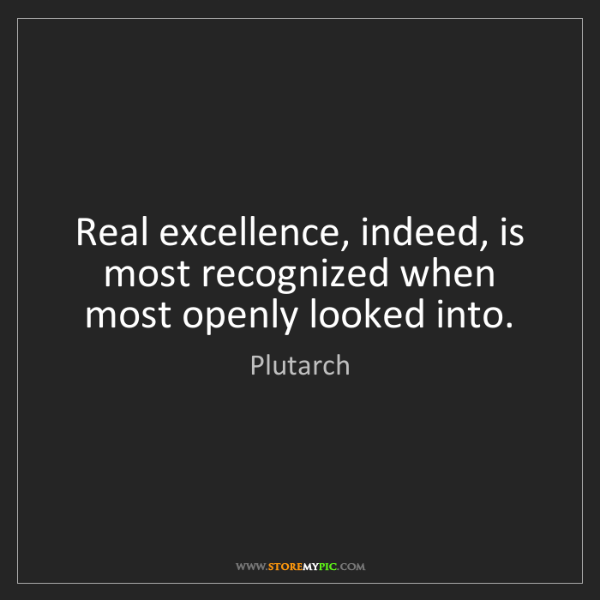 Plutarch: Real excellence, indeed, is most recognized when most...