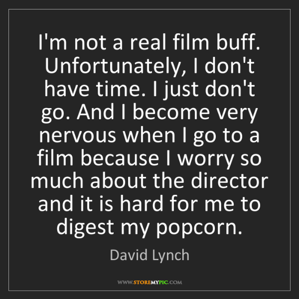 David Lynch: I'm not a real film buff. Unfortunately, I don't have...