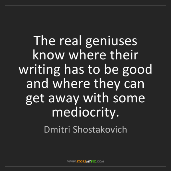 Dmitri Shostakovich: The real geniuses know where their writing has to be...